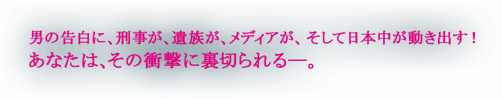男の告白に、刑事が、遺族が、メディアが、そして日本中が動き出す!